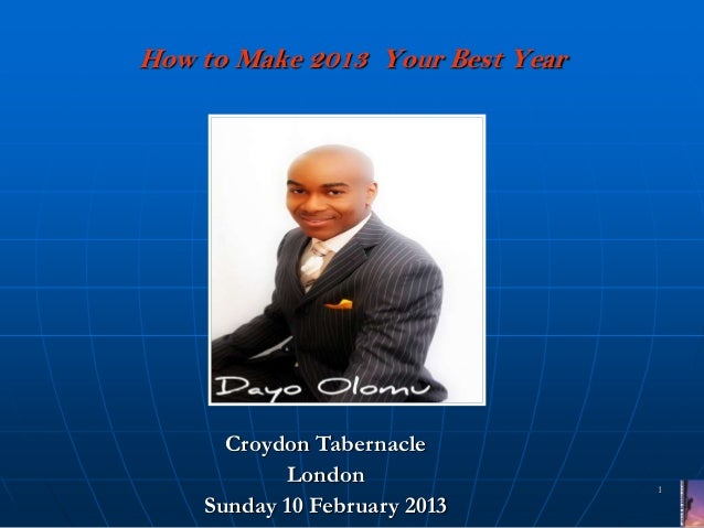 How to Make 2013 Your Best Year      Croydon Tabernacle           London                 1    Sunday 10 February 2013