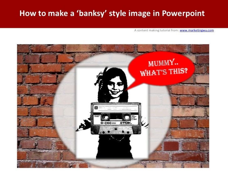 How to make a 'banksy' style image in Powerpoint<br />www.marketingwu.com<br />A content making tutorial from:<br />MUMMY....