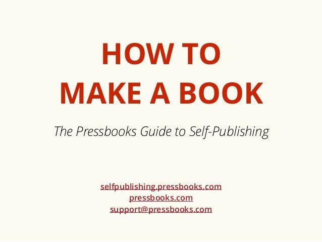 HOW TO  MAKE A BOOK  The Pressbooks Guide to Self-Publishing  selfpublishing.pressbooks.com  pressbooks.com  support@press...