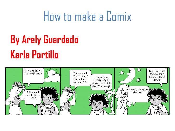 How to make a Comix <ul><li>By Arely Guardado </li></ul><ul><li>Karla Portillo </li></ul>