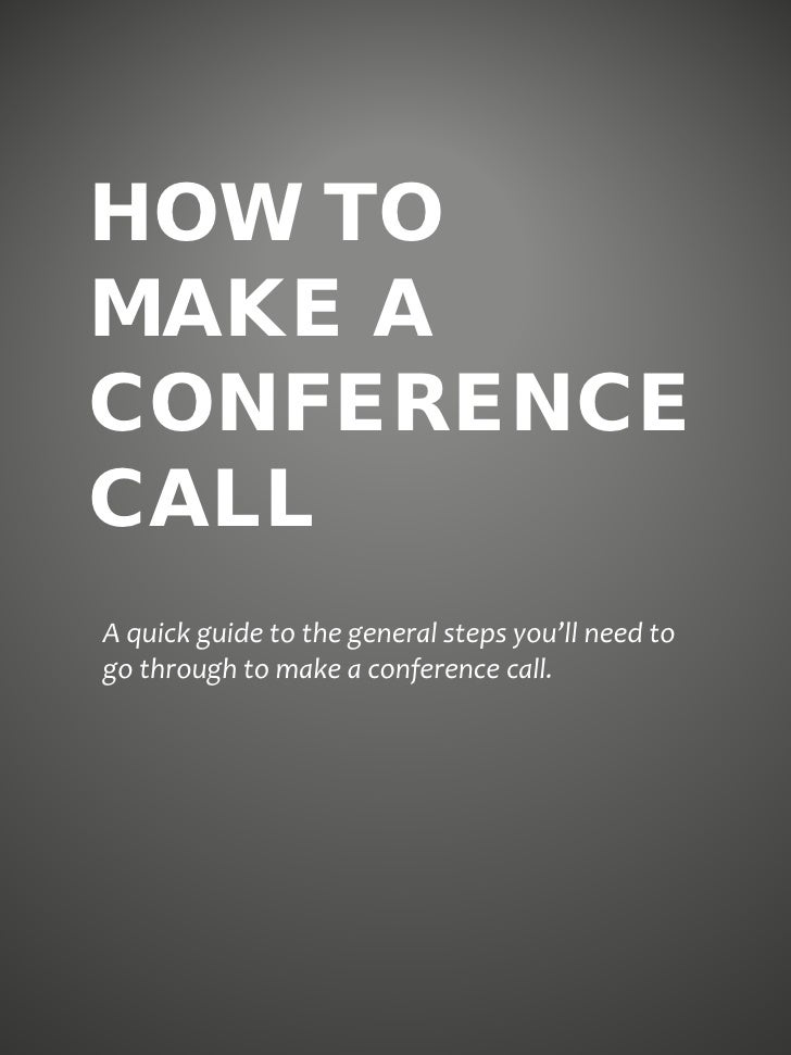 HOW TOMAKE ACONFERENCECALLA quick guide to the general steps you'll need togo through to make a conference call.