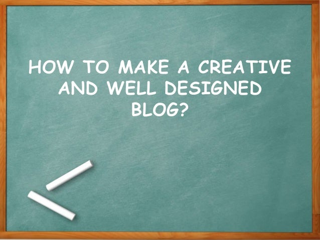 HOW TO MAKE A CREATIVE AND WELL DESIGNED BLOG?