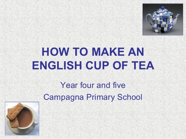 HOW TO MAKE AN ENGLISH CUP OF TEA Year four and five Campagna Primary School