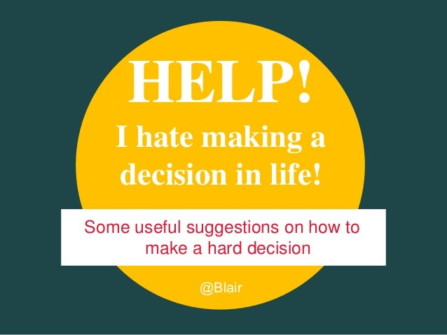 @BlairHELP!I hate making adecision in life!Some useful suggestions on how tomake a hard decision