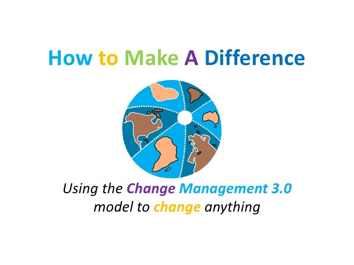 How to Make A Difference Using the Change Management 3.0     model to change anything