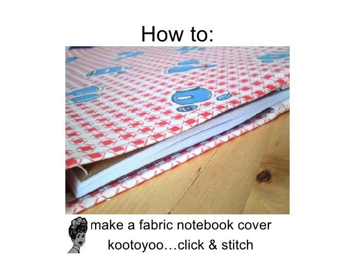 How to: <ul><li>make a fabric notebook cover </li></ul><ul><li>kootoyoo…click & stitch </li></ul>