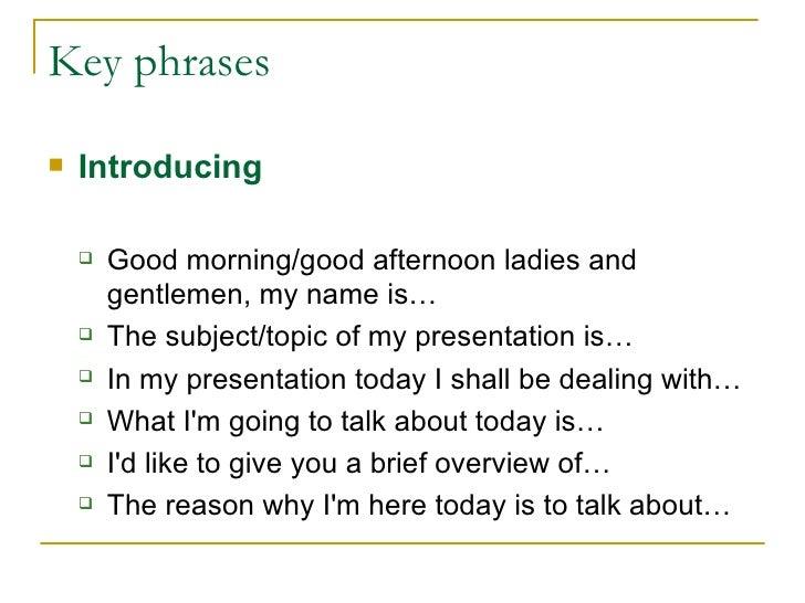 Key phrases <ul><li>Introducing </li></ul><ul><ul><li>Good morning/good afternoon ladies and gentlemen , my name is…  </li...