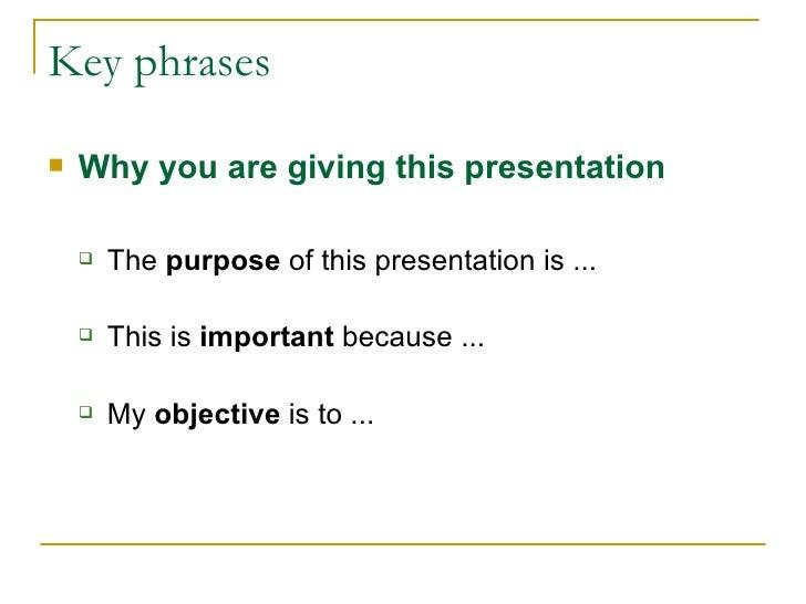 Key phrases <ul><li>Why you are giving this presentation  </li></ul><ul><li> </li></ul><ul><ul><li>The  purpose  of this...