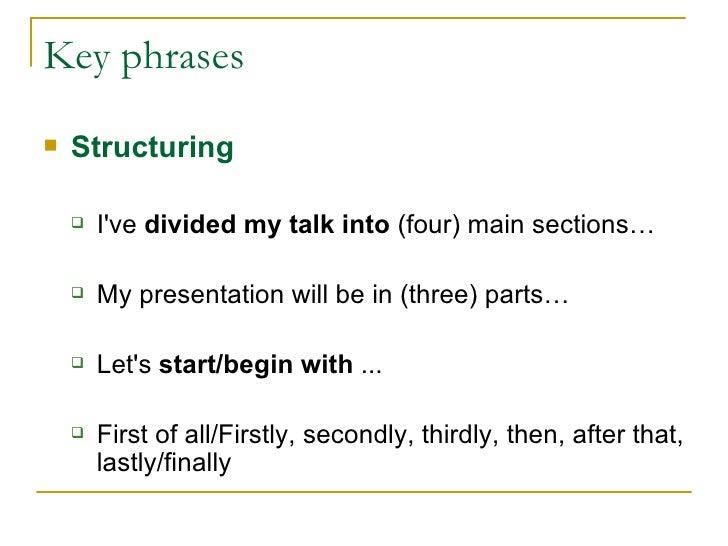 Key phrases <ul><li>Structuring </li></ul><ul><ul><li>I've  divided my talk into  (four) main sections… </li></ul></ul><ul...