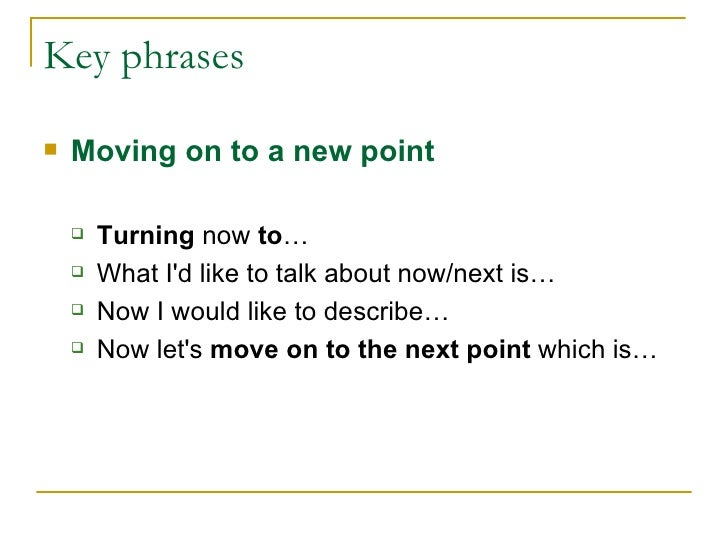 Key phrases <ul><li>Moving on to a new point </li></ul><ul><ul><li>Turning  now  to … </li></ul></ul><ul><ul><li>What I'd ...