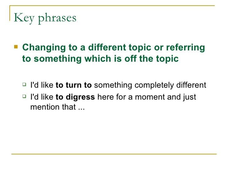 Key phrases <ul><li>Changing to a different topic or referring to something which is off the topic </li></ul><ul><ul><li>I...