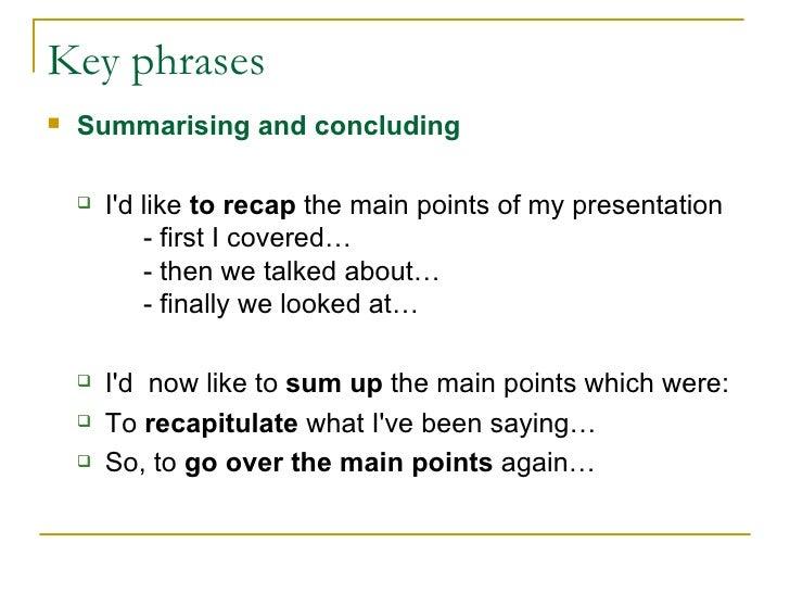 Key phrases <ul><li>Summarising and concluding </li></ul><ul><ul><li>I'd like  to recap  the main points of my presentatio...