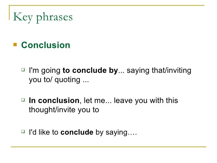 Key phrases <ul><li>Conclusion </li></ul><ul><ul><li>I'm going  to conclude by ... saying that/inviting you to/ quoting .....