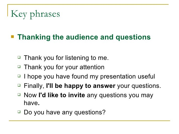 Key phrases <ul><li>Thanking the audience and q uestions </li></ul><ul><ul><li>Thank you for listening to me. </li></ul></...