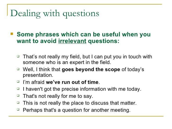 Dealing with questions <ul><li>Some phrases which can be useful when you want to avoid  irrelevant   questions: </li></ul>...
