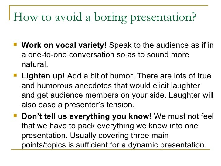 How to avoid a boring presentation? <ul><li>Work on vocal variety!   S peak to  the audience  as if in a one-to-one conver...