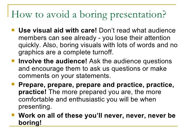 How to avoid a boring presentation? <ul><li>Use  visual aid  with care!   Don't read  what audience members can see alread...