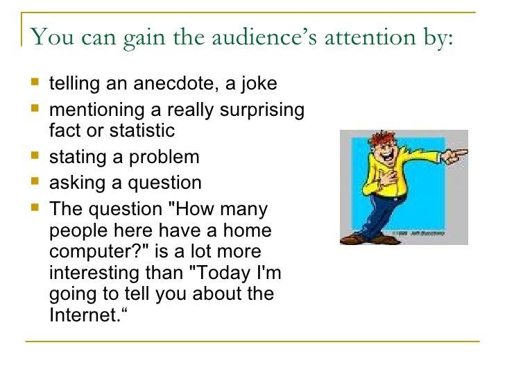 You can gain the audience's attention by: <ul><li>telling an anecdote, a joke </li></ul><ul><li>mentioning a really surpri...