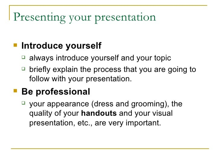 Presenting your presentation <ul><li>Introduce yourself   </li></ul><ul><ul><li>a lways introduce yourself and your topic ...