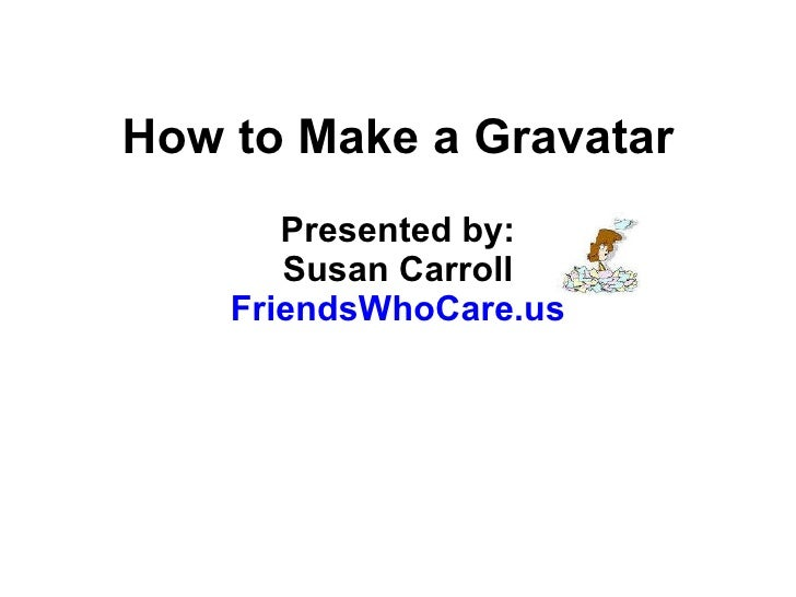 How to Make a Gravatar Presented by: Susan Carroll FriendsWhoCare.us