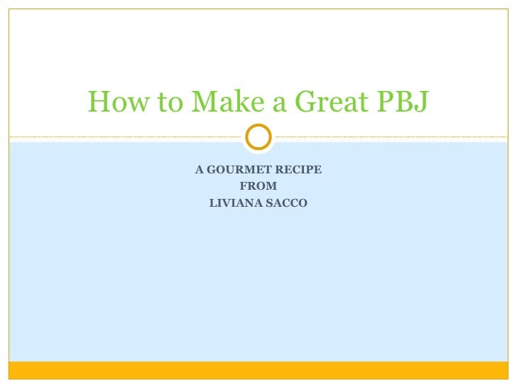A GOURMET RECIPE FROM LIVIANA SACCO How to Make a Great PBJ