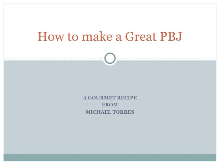A GOURMET RECIPE FROM MICHAEL TORRES How to make a Great PBJ