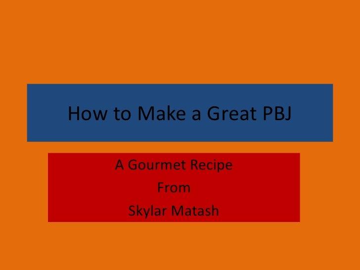 How to Make a Great PBJ      A Gourmet Recipe           From       Skylar Matash