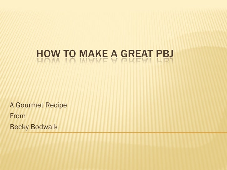 HOW TO MAKE A GREAT PBJ    A Gourmet Recipe From Becky Bodwalk