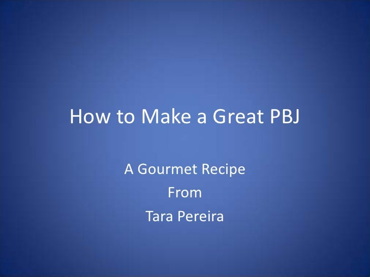 How to Make a Great PBJ     A Gourmet Recipe           From        Tara Pereira