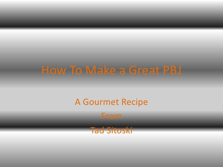 How To Make a Great PBJ     A Gourmet Recipe          From        Tad Sitoski
