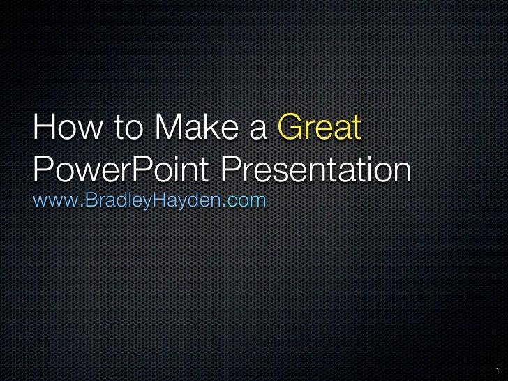 How to Make a GreatPowerPoint Presentationwww.BradleyHayden.com                          1