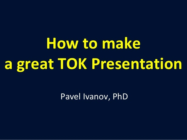 How to make  a great TOK Presentation  Pavel Ivanov, PhD