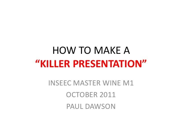 "HOW TO MAKE A""KILLER PRESENTATION""  INSEEC MASTER WINE M1       OCTOBER 2011       PAUL DAWSON"