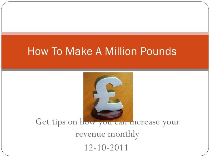 Get tips on how you can increase your revenue monthly 12-10-2011  How To Make A Million Pounds