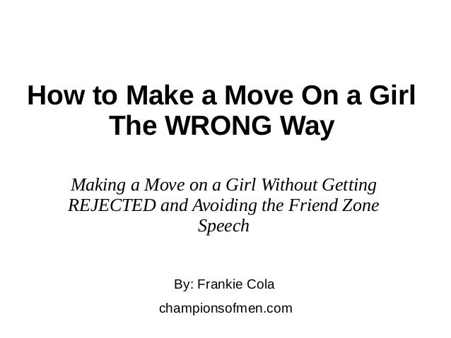 How to Make a Move On a Girl The WRONG Way By: Frankie Cola championsofmen.com Making a Move on a Girl Without Getting REJ...
