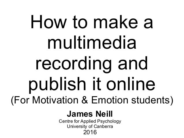 How to make a multimedia recording and publish it online (For Motivation & Emotion students) James Neill Centre for Applie...
