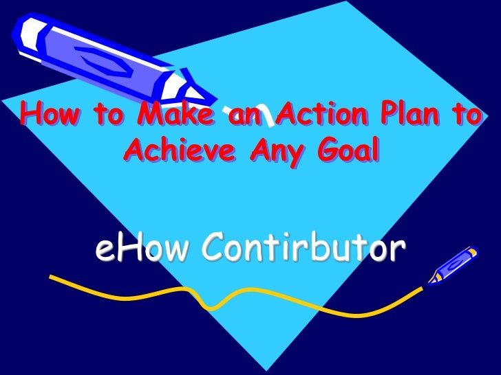 How to Make an Action Plan to      Achieve Any Goal    eHow Contirbutor