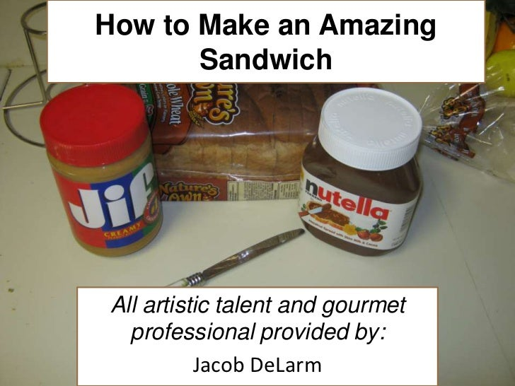 How to Make an Amazing Sandwich<br />All artistic talent and gourmet professional provided by:<br />Jacob DeLarm<br />