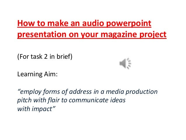 "How to make an audio powerpoint presentation on your magazine project (For task 2 in brief)  Learning Aim: ""employ forms o..."