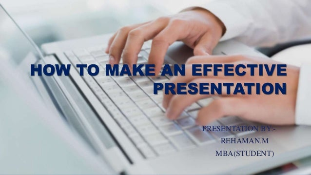 HOW TO MAKE AN EFFECTIVE PRESENTATION PRESENTATION BY:- REHAMAN.M MBA(STUDENT)