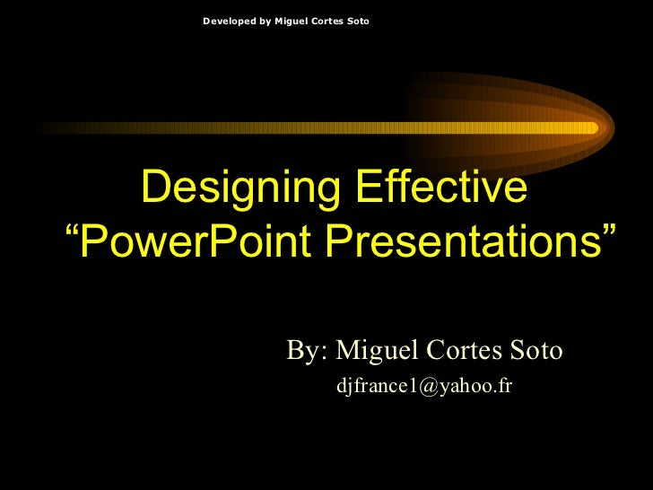 "Designing Effective  ""PowerPoint Presentations"" By: Miguel Cortes Soto [email_address]"