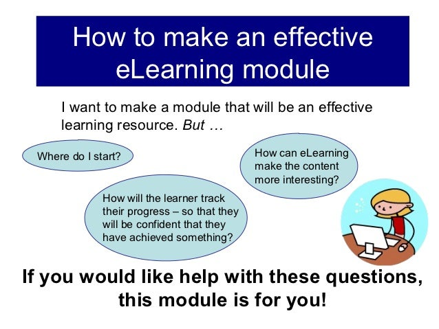 How to make an effective          eLearning module     I want to make a module that will be an effective     learning reso...
