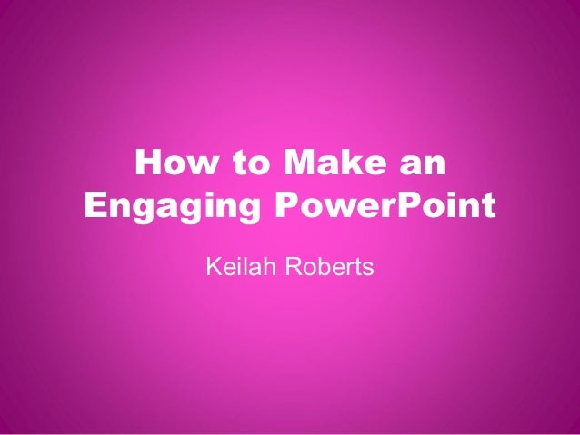 How to Make an Engaging PowerPoint Keilah Roberts
