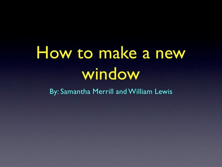 How to make a new      window  By: Samantha Merrill and William Lewis