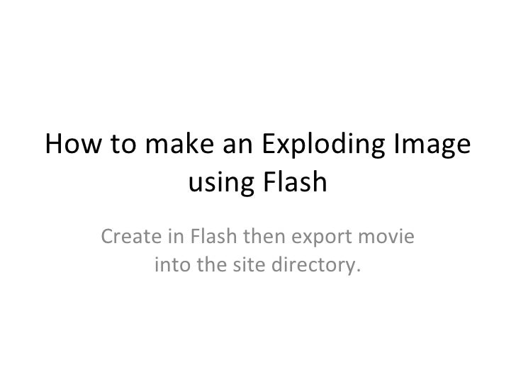 How to make an Exploding Image using Flash Create in Flash then export movie into the site directory.