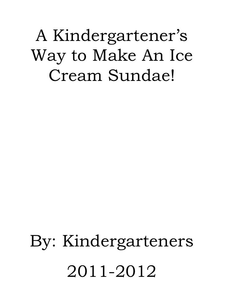 A Kindergartener's Way to Make An Ice Cream Sundae! By: Kindergarteners 2011-2012