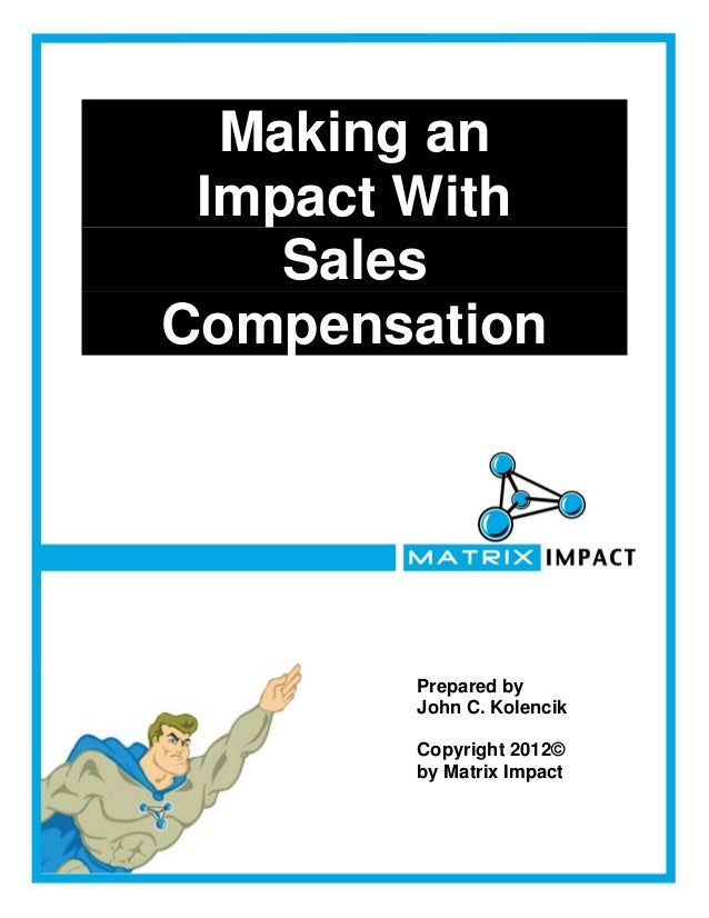 Making an Impact With    SalesCompensation       Prepared by       John C. Kolencik       Copyright 2012©       by Matrix ...