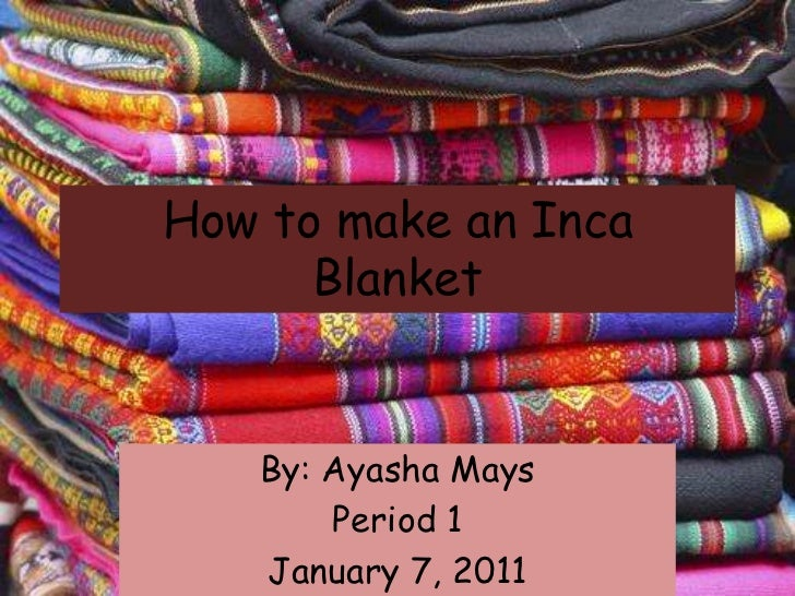 How to make an Inca Blanket<br />By: Ayasha Mays<br />Period 1<br />January 7, 2011<br />