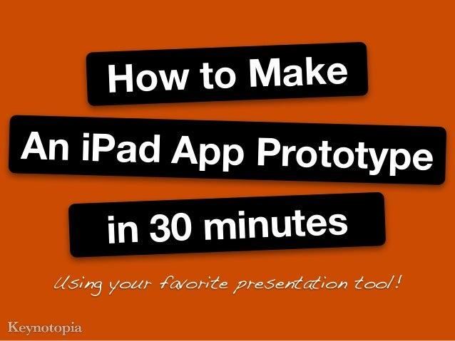 An iPad App Prototypein 30 minutesHow to MakeUsing your favorite presentation tool!