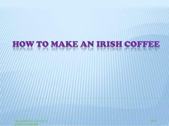 HOW TO MAKE AN IRISH COFFEETALLERES PIL 2012-2013 CEIPJOSÉ ESCANDÓN